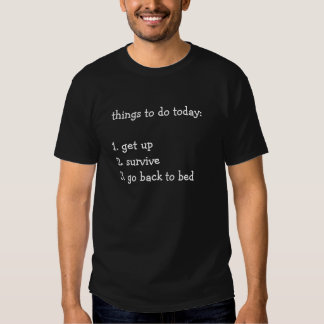 Things to do today: get up survive go back to bed tshirts
