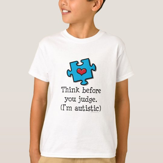 Think Before You Judge I'm Autistic Autism T