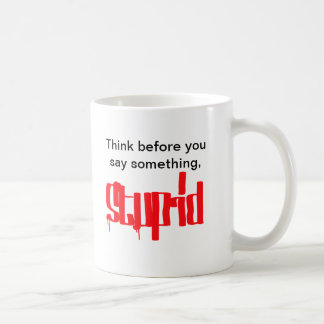 Think before you say something stupid! coffee mugs