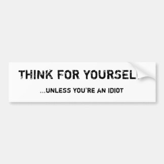 THINK FOR YOURSELF, ...unless you're an idiot Bumper Sticker