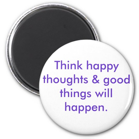 Think happy thoughts & good things will happen. 6 cm round magnet