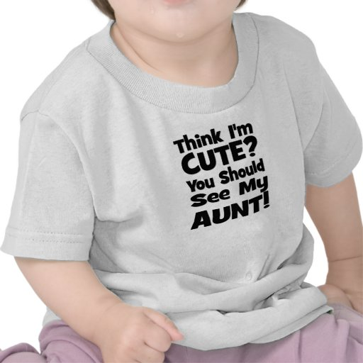 Think I'm Cute?  You should see my AUNT! T Shirts