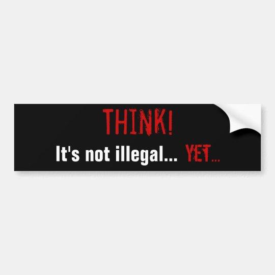 Think! It's not illegal... Yet... Bumper Sticker