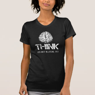 Think... its not illegal yet shirt