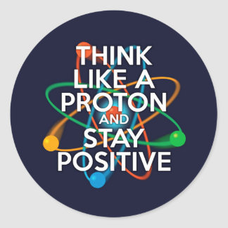 Think like a proton and stay positive classic round sticker