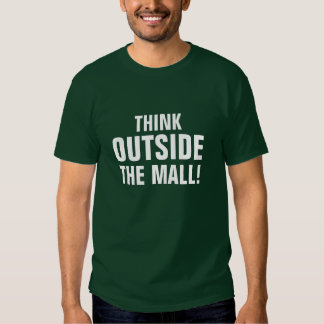 THINK, OUTSIDE, THE MALL! T-SHIRTS