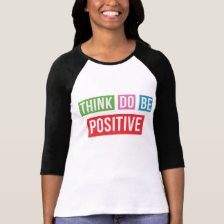 Think Positive Do Positive Be Positive Tshirt