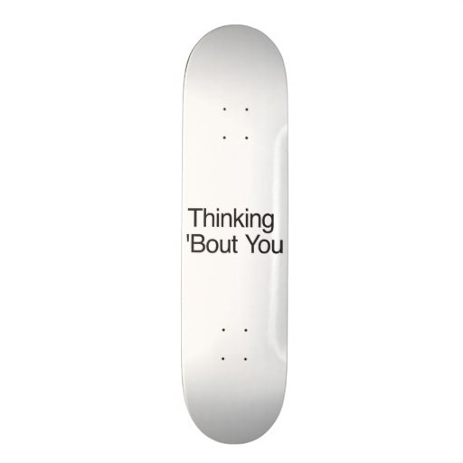 Thinking 'Bout You Skateboard Deck