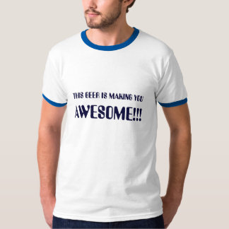 THIS BEER IS MAKING YOU , AWESOME!!! T SHIRT