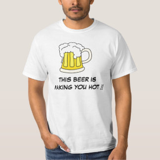 This Beer Is Making You Hot !! Tshirts
