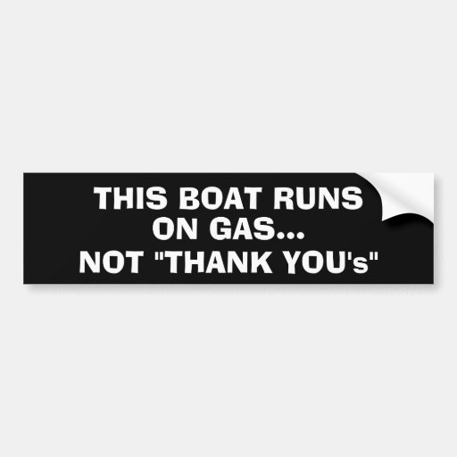 """This boat runs on gas... Not """"Thank You's"""" Bumper Stickers"""