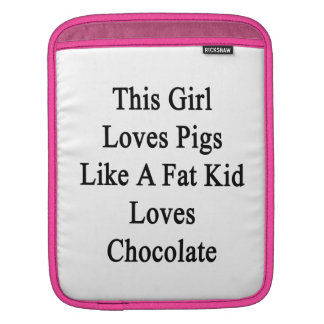 This Girl Loves Pigs Like A Fat Kid Loves Chocolat Sleeves For iPads