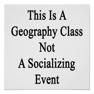 This Is A Geography Class Not A Socializing Event. Poster