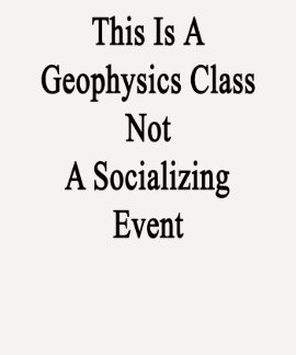 This Is A Geophysics Class Not A Socializing Event T-shirts
