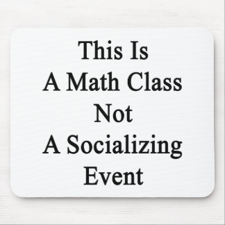 This Is A Math Class Not A Socializing Event Mouse Pad