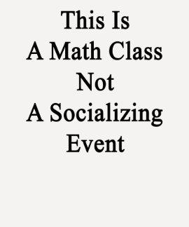 This Is A Math Class Not A Socializing Event Tee Shirt
