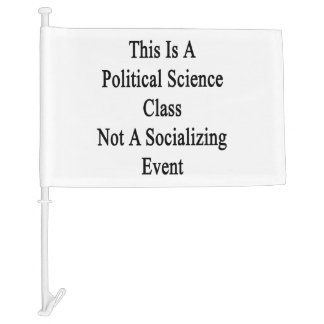 This Is A Political Science Class Not A Socializin Car Flag