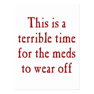 This is a terrible time for the meds to wear off postcard