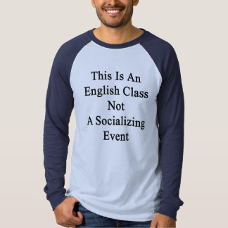 This Is An English Class Not A Socializing Event Tee Shirt