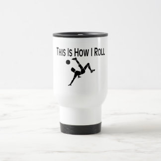 This Is How I Roll Soccer Kick Travel Mug