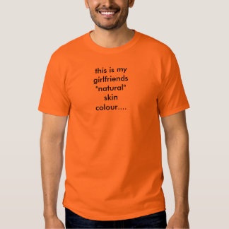 """this is my girlfriends """"natural"""" skin colour.... t-shirts"""