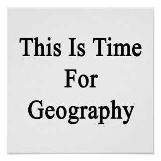 This Is Time For Geography Print