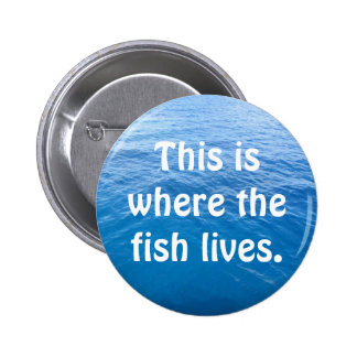 This is where the fish lives. 6 cm round badge