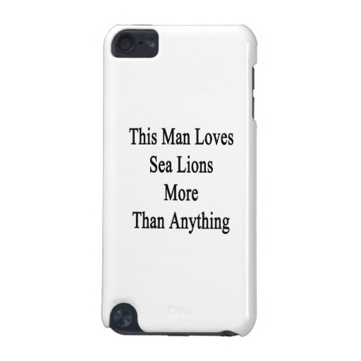 This Man Loves Sea Lions More Than Anything iPod Touch (5th Generation) Cases