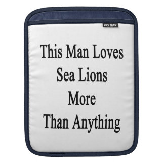 This Man Loves Sea Lions More Than Anything iPad Sleeve