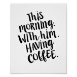 This morning, with him, having coffee Quote Print