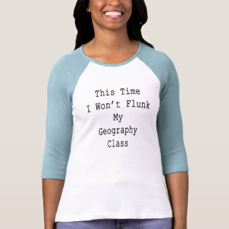 This Time I Won't Flunk My Geography Class T Shirt
