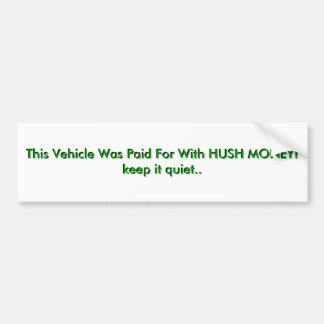 This Vehicle Was Paid For With HUSH MONEY!keep ... Bumper Sticker