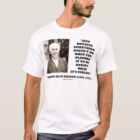 Thomas Edison Doesn't Mean Its Useless Quote T-Shirt