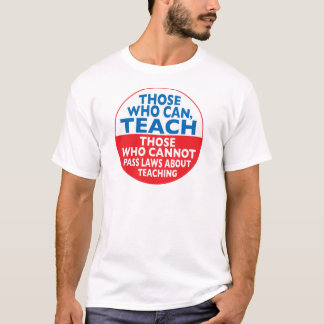 Those Who Can Teach those who cannot pass laws abo T-Shirt