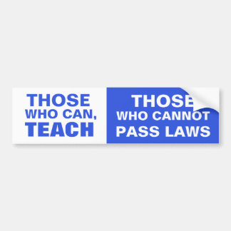 Those who can, Teach, Those who cannot pass Laws Bumper Sticker