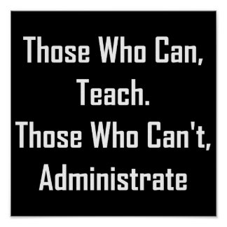 Those Who Can, Teach. Those Who Can't,Administrate Poster