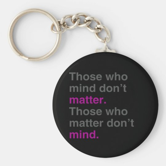 Those who mind don't matter. Those who matter don' Key Ring