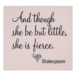 """""""Though she be but little, she is fierce."""" Poster"""