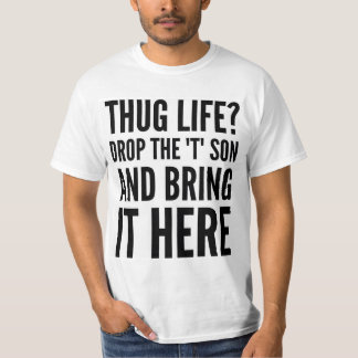 "THUG LIFE? DROP THE ""T"" SON AND BRING IT HERE TEE"