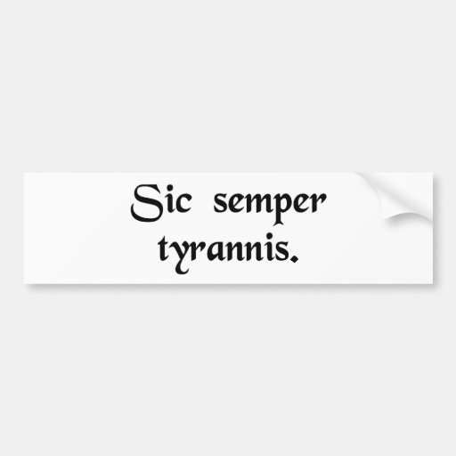 Thus always to tyrants. bumper stickers