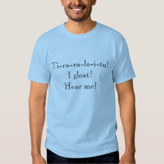 """Ti-ra-ra-la-i-tu! I gloat! Hear me!"" T-shirts"