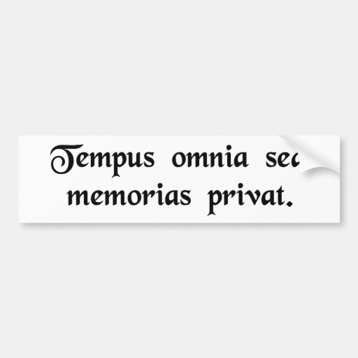 Time deprives all but memories. bumper stickers