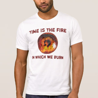 Time is the fire in which we Burn T-Shirt