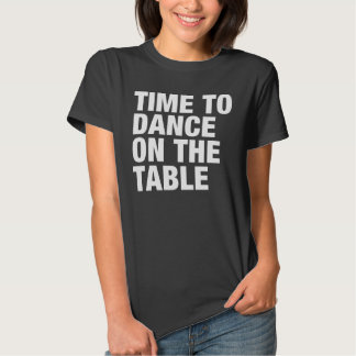Time to Dance on the Table T-shirts