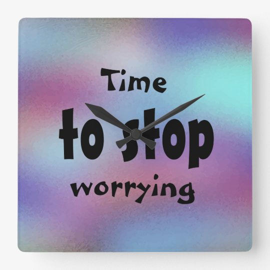Time to stop worrying Beautiful Inspirational Square Wall Clock