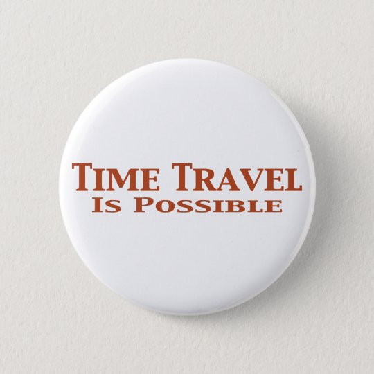 Time Travel Is Possible Gifts 6 Cm Round Badge