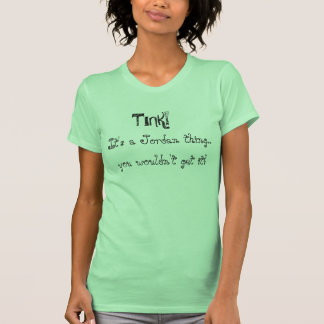 TINK! , It's a Jordan thing.., you wouldn't get... Tshirt