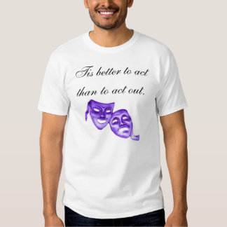Tis better to act than to act out.     KBP on back Tshirt