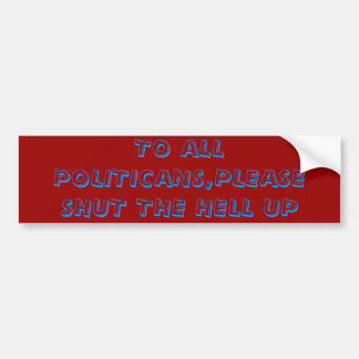 TO ALL POLITICANS,PLEASE SHUT THE HELL UP BUMPER STICKER