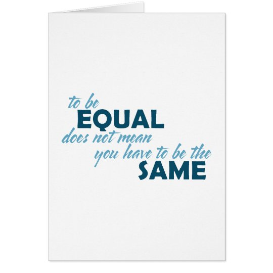 To be Equal does not mean you have to be the Same Card
